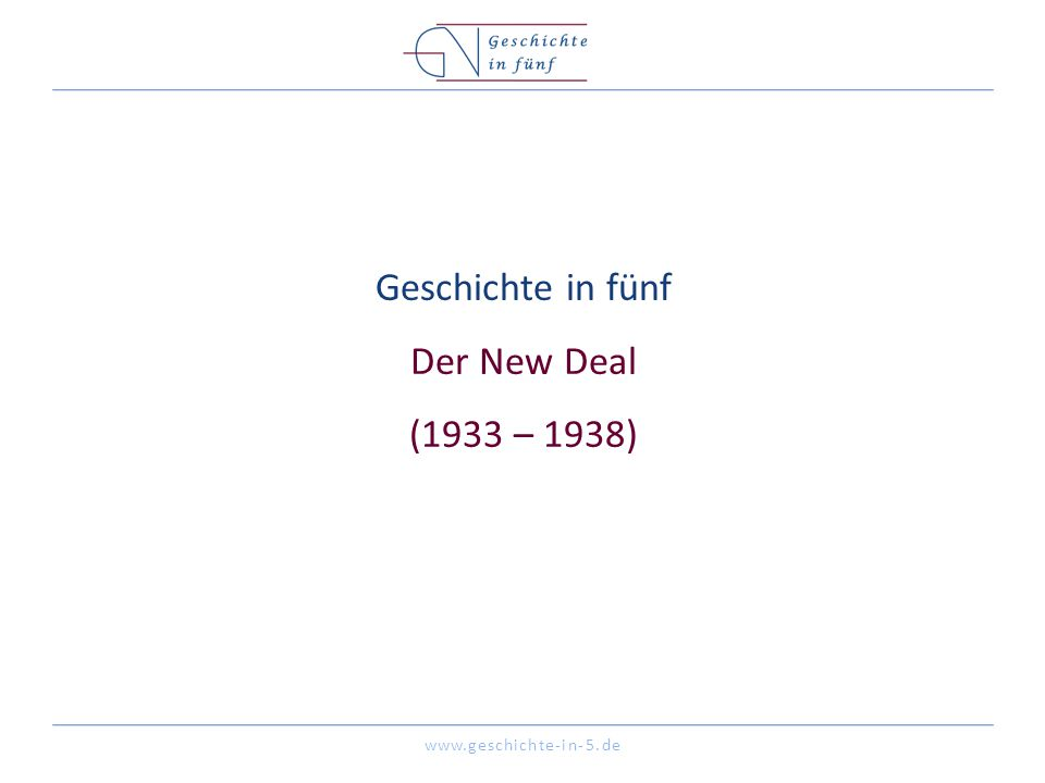 www.geschichte-in-5.de Geschichte in fünf Der New Deal (1933 – 1938)