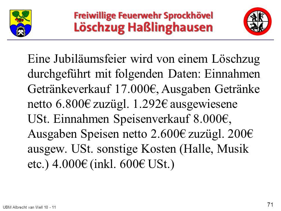 UBM Albrecht van Well 10 - 11 Eine Jubiläumsfeier wird von einem Löschzug durchgeführt mit folgenden Daten: Einnahmen Getränkeverkauf 17.000€, Ausgaben Getränke netto 6.800€ zuzügl.