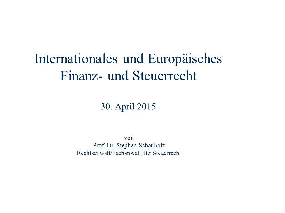 Internationales und Europäisches Finanz- und Steuerrecht 30. April 2015 Dr. Stephan Schauhoff Rechtsanwalt, Fachanwalt für Steuerrecht von Prof. Dr. S