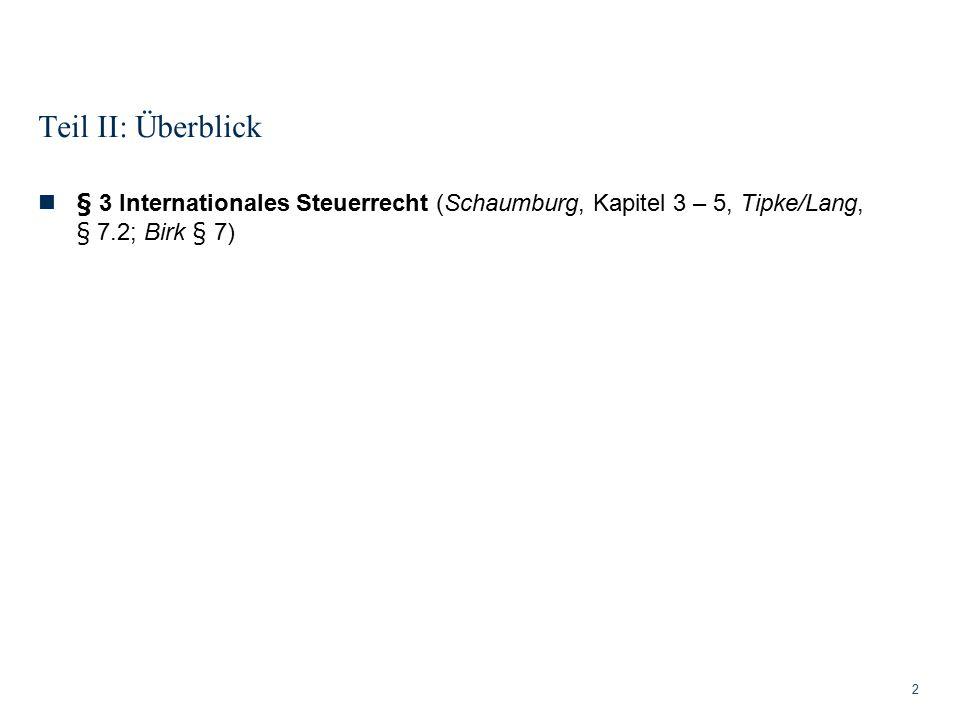 Teil II: Überblick 2 § 3 Internationales Steuerrecht (Schaumburg, Kapitel 3 – 5, Tipke/Lang, § 7.2; Birk § 7)