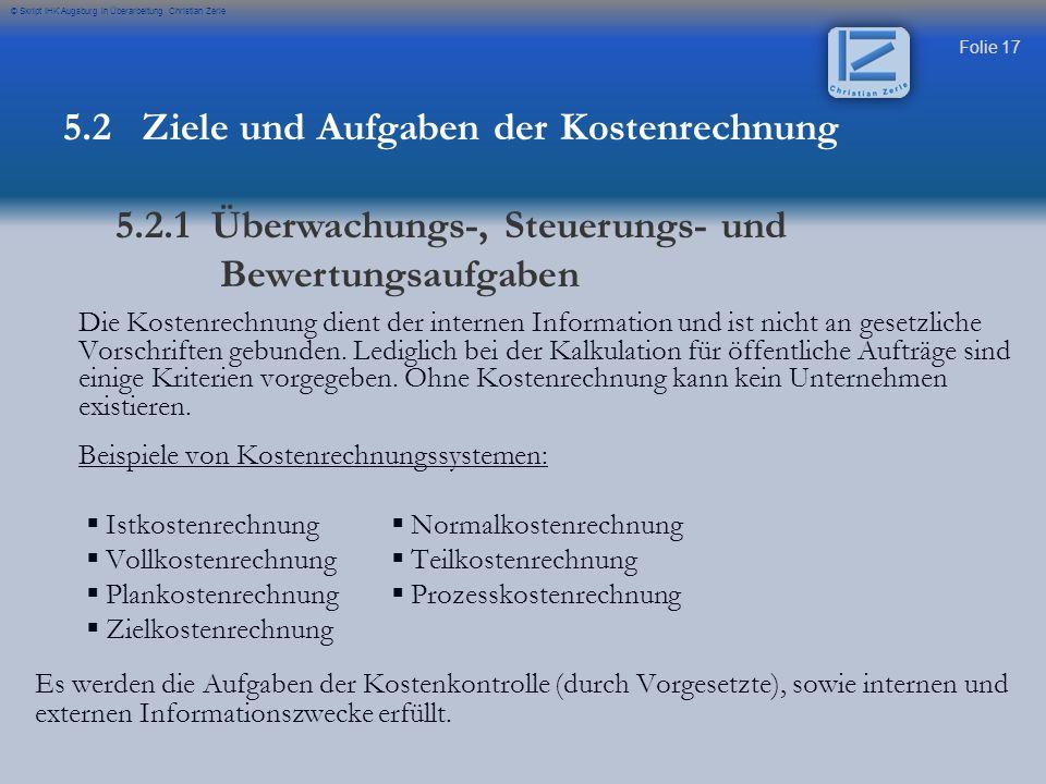 Folie 17 © Skript IHK Augsburg in Überarbeitung Christian Zerle Die Kostenrechnung dient der internen Information und ist nicht an gesetzliche Vorschr