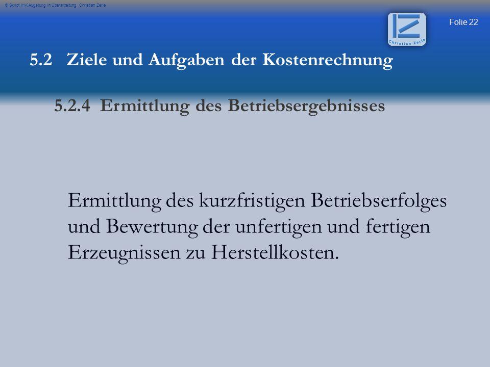 Folie 22 © Skript IHK Augsburg in Überarbeitung Christian Zerle Ermittlung des kurzfristigen Betriebserfolges und Bewertung der unfertigen und fertige