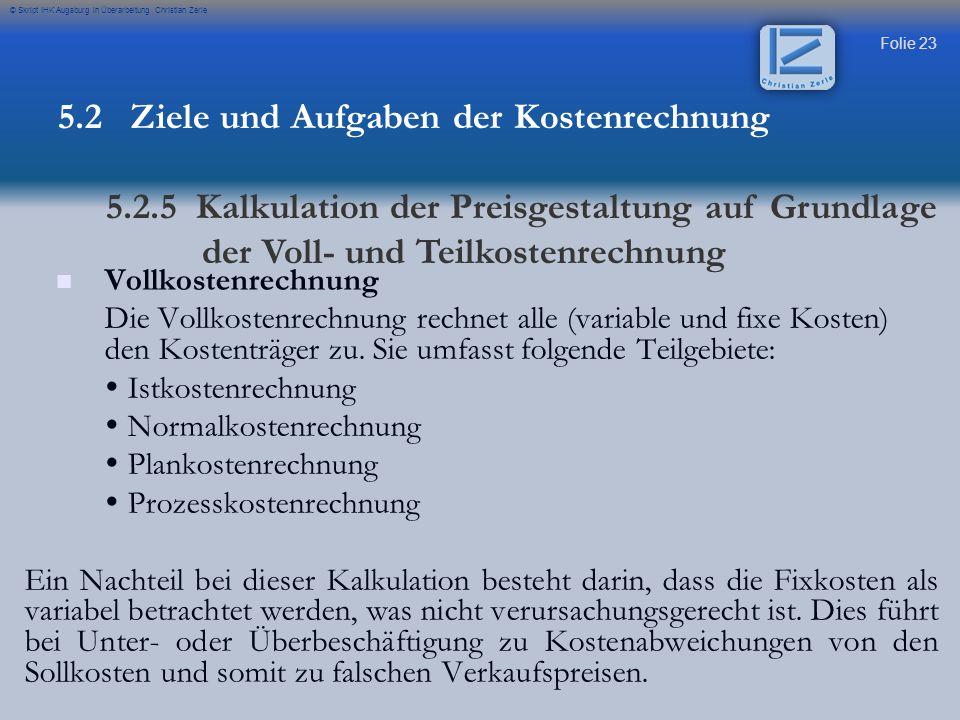 Folie 23 © Skript IHK Augsburg in Überarbeitung Christian Zerle Vollkostenrechnung Die Vollkostenrechnung rechnet alle (variable und fixe Kosten) den