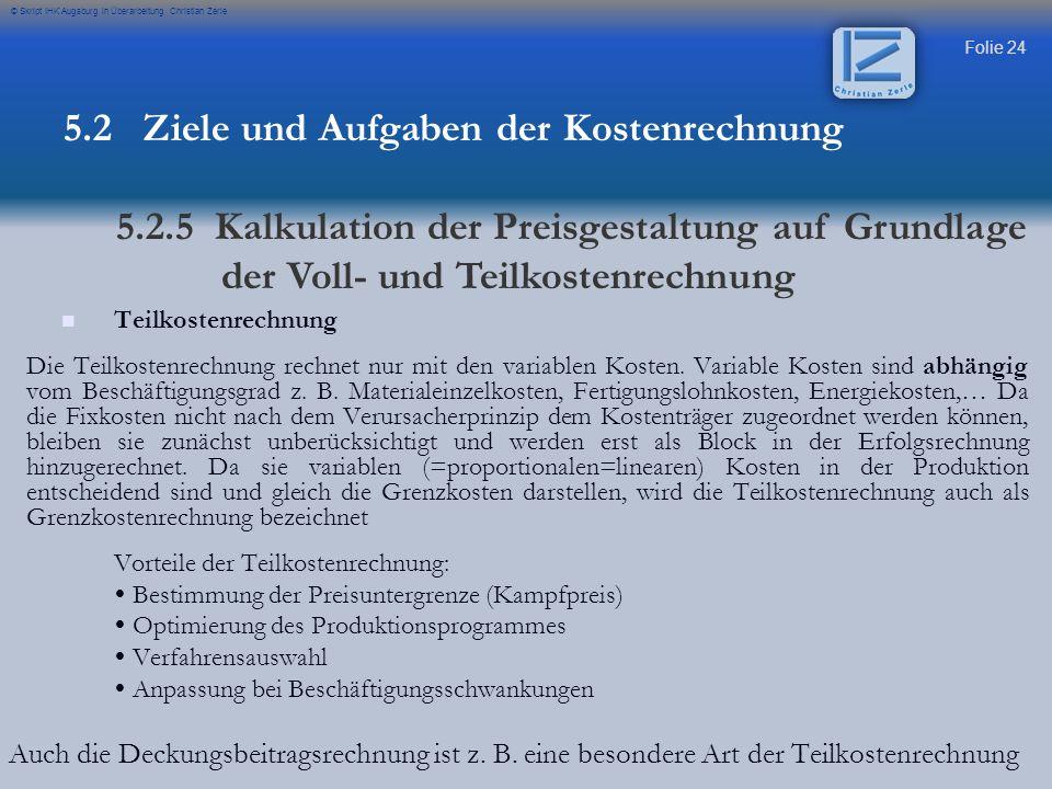 Folie 24 © Skript IHK Augsburg in Überarbeitung Christian Zerle Teilkostenrechnung Die Teilkostenrechnung rechnet nur mit den variablen Kosten. Variab