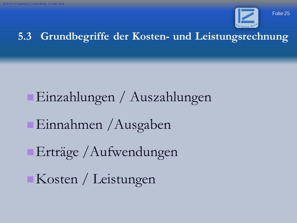 Folie 25 © Skript IHK Augsburg in Überarbeitung Christian Zerle Einzahlungen / Auszahlungen Einnahmen /Ausgaben Erträge /Aufwendungen Kosten / Leistun
