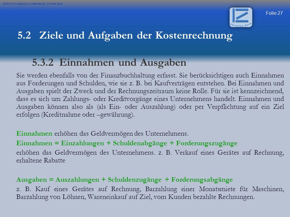 Folie 27 © Skript IHK Augsburg in Überarbeitung Christian Zerle Sie werden ebenfalls von der Finanzbuchhaltung erfasst. Sie berücksichtigen auch Einna