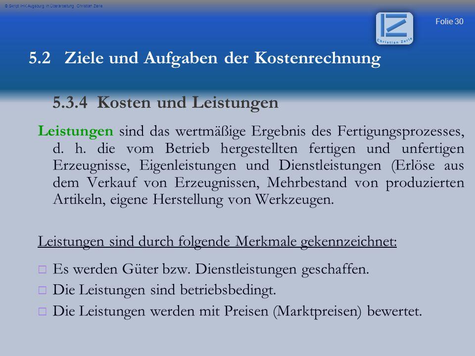 Folie 30 © Skript IHK Augsburg in Überarbeitung Christian Zerle Leistungen sind das wertmäßige Ergebnis des Fertigungsprozesses, d. h. die vom Betrieb
