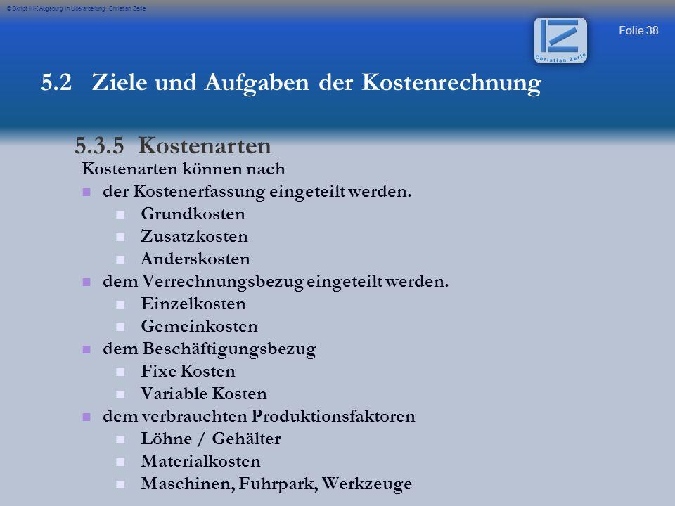 Folie 38 © Skript IHK Augsburg in Überarbeitung Christian Zerle 5.2 Ziele und Aufgaben der Kostenrechnung 5.3.5 Kostenarten Kostenarten können nach de