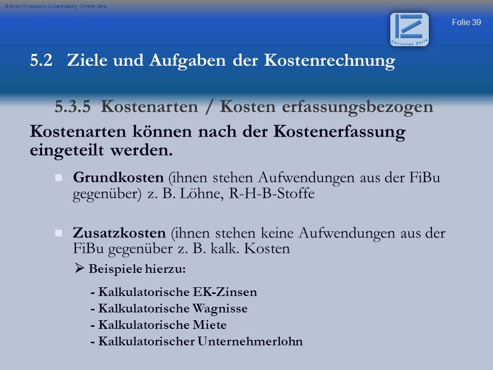 Folie 39 © Skript IHK Augsburg in Überarbeitung Christian Zerle Kostenarten können nach der Kostenerfassung eingeteilt werden. Grundkosten (ihnen steh