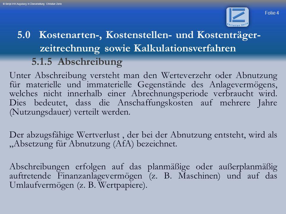 Folie 4 © Skript IHK Augsburg in Überarbeitung Christian Zerle Unter Abschreibung versteht man den Werteverzehr oder Abnutzung für materielle und imma