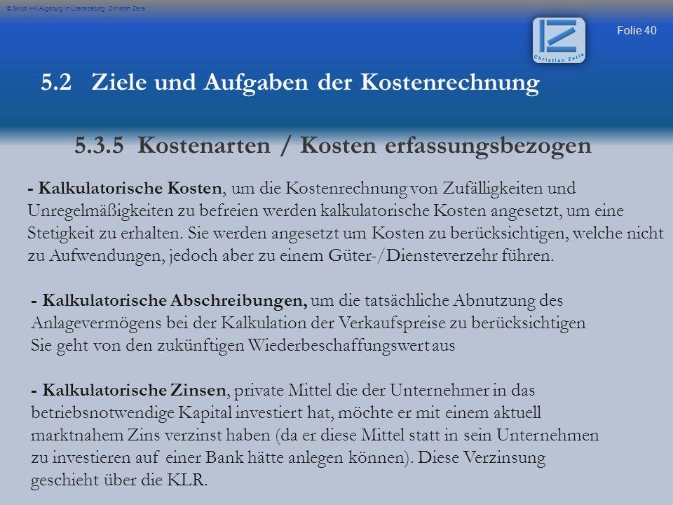 Folie 40 © Skript IHK Augsburg in Überarbeitung Christian Zerle - Kalkulatorische Kosten, um die Kostenrechnung von Zufälligkeiten und Unregelmäßigkei