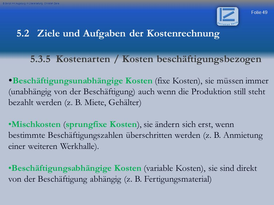 Folie 49 © Skript IHK Augsburg in Überarbeitung Christian Zerle  Beschäftigungsunabhängige Kosten (fixe Kosten), sie müssen immer (unabhängig von der