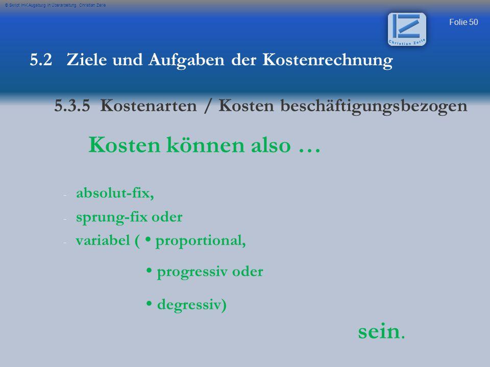 Folie 50 © Skript IHK Augsburg in Überarbeitung Christian Zerle Kosten können also … - - absolut-fix, - - sprung-fix oder - - variabel (  proportiona