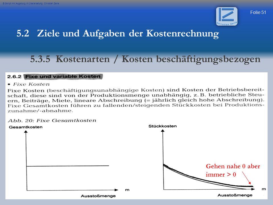 Folie 51 © Skript IHK Augsburg in Überarbeitung Christian Zerle Gehen nahe 0 aber immer > 0 5.2 Ziele und Aufgaben der Kostenrechnung 5.3.5 Kostenarte