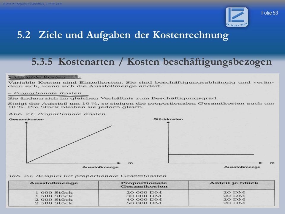 Folie 53 © Skript IHK Augsburg in Überarbeitung Christian Zerle 5.2 Ziele und Aufgaben der Kostenrechnung 5.3.5 Kostenarten / Kosten beschäftigungsbez
