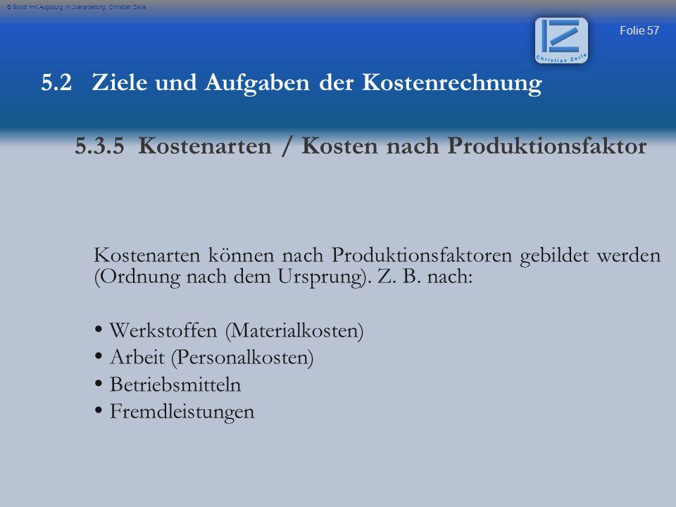 Folie 57 © Skript IHK Augsburg in Überarbeitung Christian Zerle Kostenarten können nach Produktionsfaktoren gebildet werden (Ordnung nach dem Ursprung
