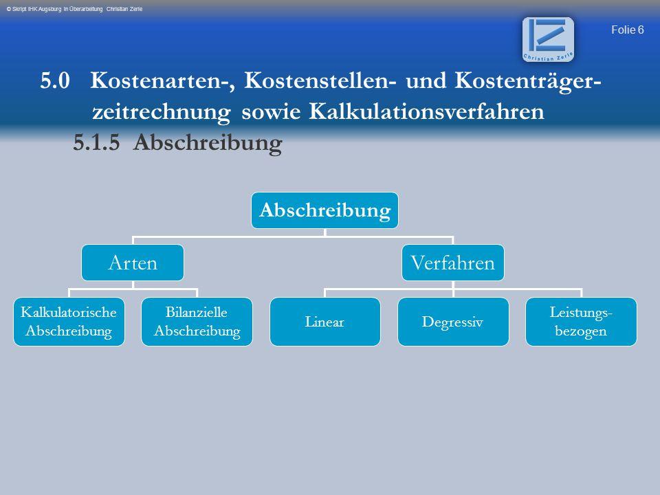 Folie 6 © Skript IHK Augsburg in Überarbeitung Christian Zerle Abschreibung ArtenVerfahren Kalkulatorische Abschreibung Bilanzielle Abschreibung Linea