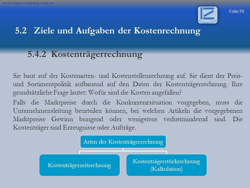 Folie 70 © Skript IHK Augsburg in Überarbeitung Christian Zerle Sie baut auf der Kostenarten- und Kostenstellenrechnung auf. Sie dient der Preis- und