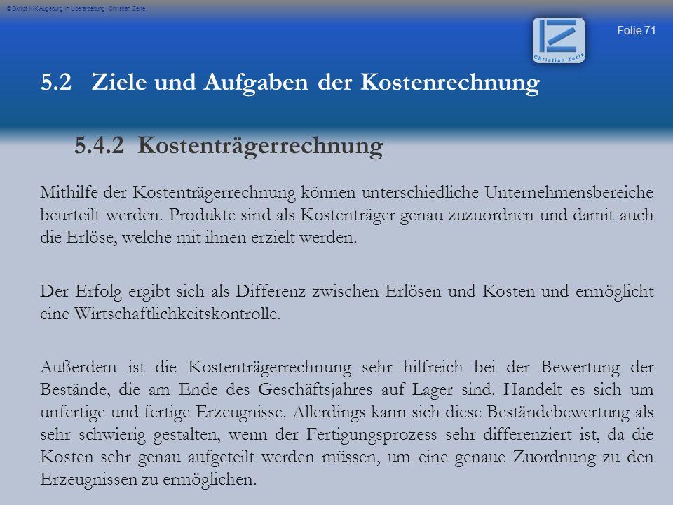 Folie 71 © Skript IHK Augsburg in Überarbeitung Christian Zerle Mithilfe der Kostenträgerrechnung können unterschiedliche Unternehmensbereiche beurtei