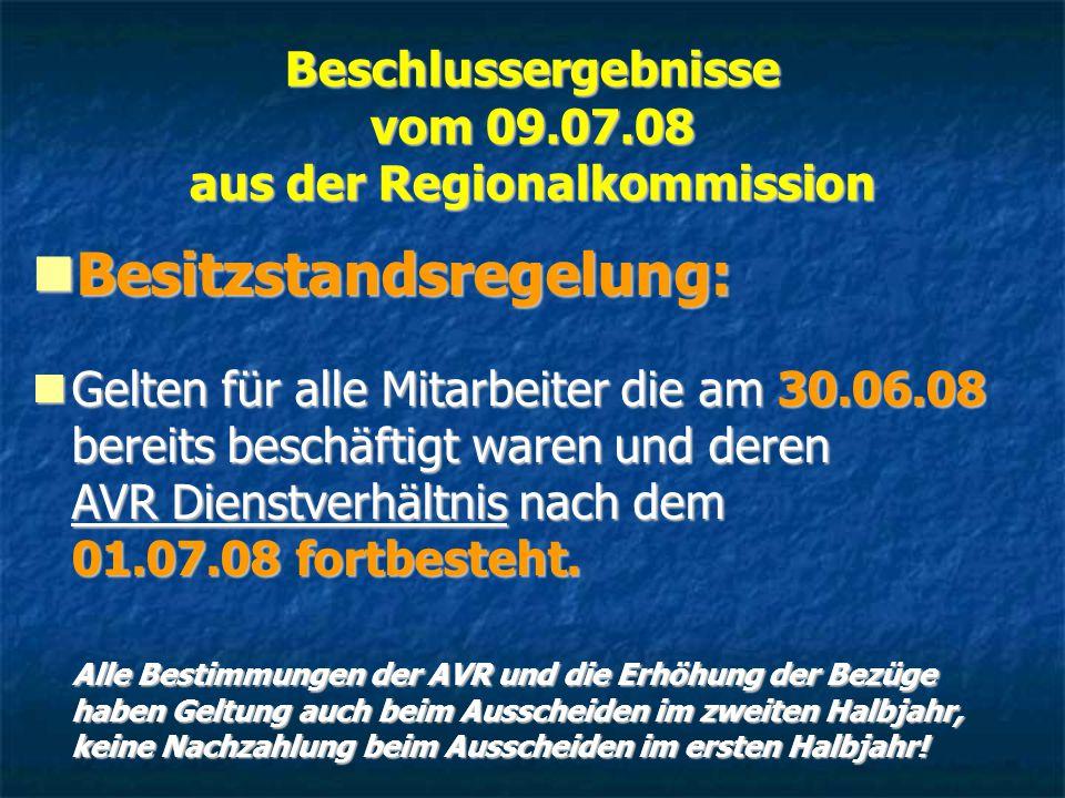 Beschlussergebnisse vom 09.07.08 aus der Regionalkommission Besitzstandsregelung: Besitzstandsregelung: Gelten für alle Mitarbeiter die am 30.06.08 bereits beschäftigt waren und deren AVR Dienstverhältnis nach dem 01.07.08 fortbesteht.