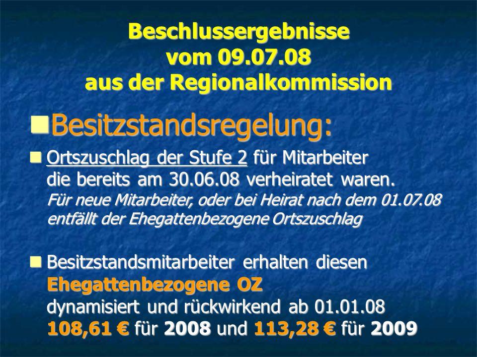 Beschlussergebnisse vom 09.07.08 aus der Regionalkommission Besitzstandsregelung: Besitzstandsregelung: Ortszuschlag der Stufe 2 für Mitarbeiter die bereits am 30.06.08 verheiratet waren.