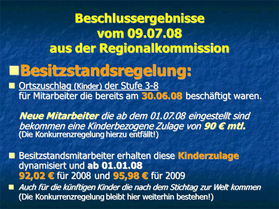 Beschlussergebnisse vom 09.07.08 aus der Regionalkommission Besitzstandsregelung: Besitzstandsregelung: Ortszuschlag (Kinder) der Stufe 3-8 für Mitarbeiter die bereits am 30.06.08 beschäftigt waren.