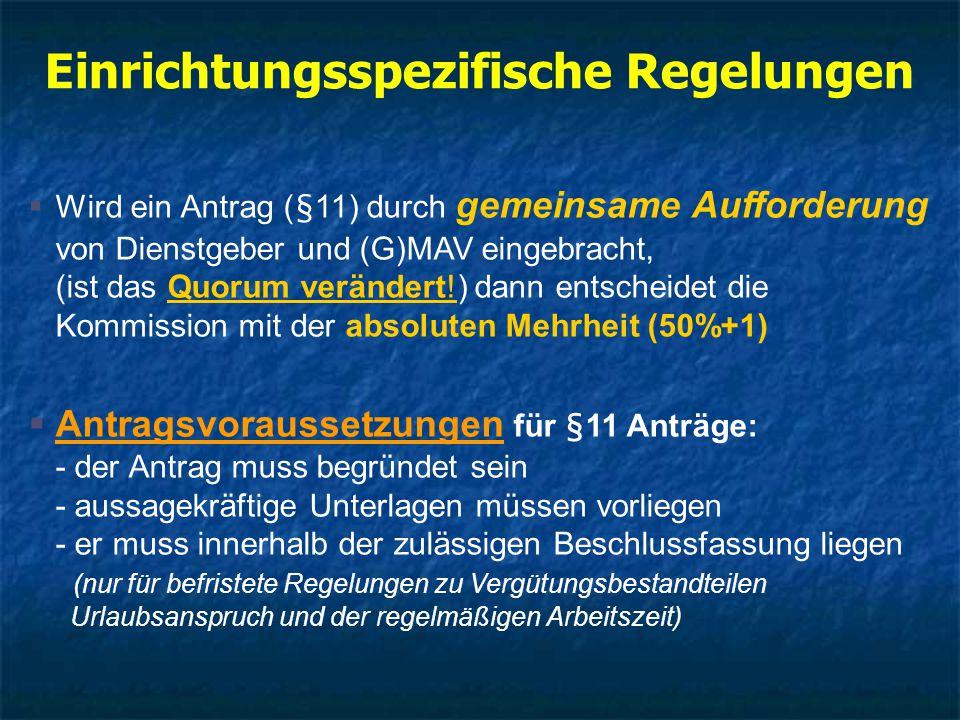 Einrichtungsspezifische Regelungen  Wird ein Antrag (§11) durch gemeinsame Aufforderung von Dienstgeber und (G)MAV eingebracht, (ist das Quorum verändert!) dann entscheidet die Kommission mit der absoluten Mehrheit (50%+1)  Antragsvoraussetzungen für §11 Anträge: - der Antrag muss begründet sein - aussagekräftige Unterlagen müssen vorliegen - er muss innerhalb der zulässigen Beschlussfassung liegen (nur für befristete Regelungen zu Vergütungsbestandteilen Urlaubsanspruch und der regelmäßigen Arbeitszeit)