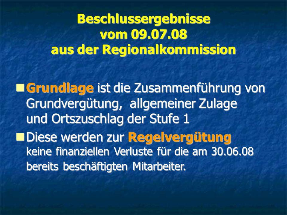 Beschlussergebnisse vom 09.07.08 aus der Regionalkommission Grundlage ist die Zusammenführung von Grundvergütung, allgemeiner Zulage und Ortszuschlag