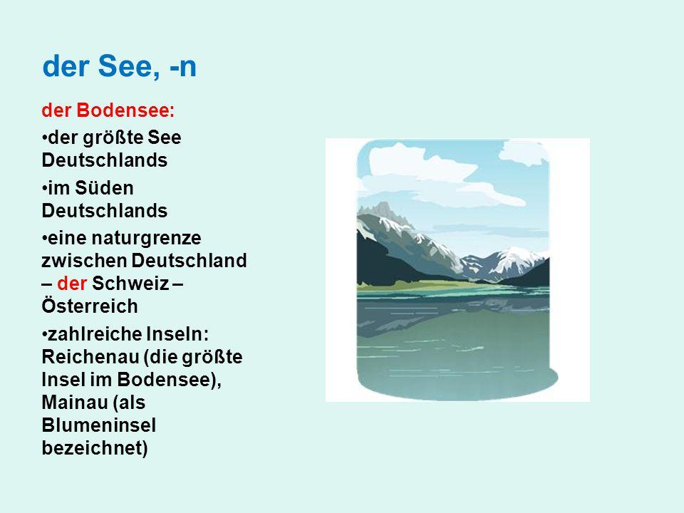 der See, -n der Bodensee: der größte See Deutschlands im Süden Deutschlands eine naturgrenze zwischen Deutschland – der Schweiz – Österreich zahlreich