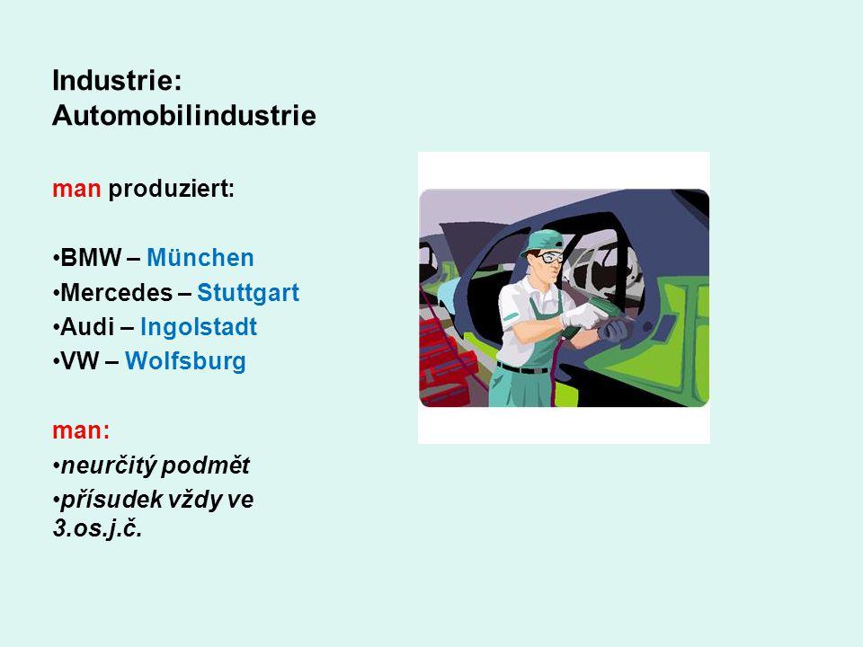 Industrie: Automobilindustrie man produziert: BMW – München Mercedes – Stuttgart Audi – Ingolstadt VW – Wolfsburg man: neurčitý podmět přísudek vždy v