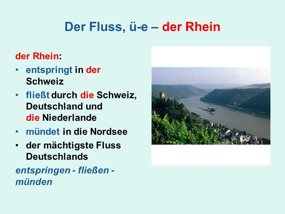 Der Fluss, ü-e – der Rhein der Rhein: entspringt in der Schweiz fließt durch die Schweiz, Deutschland und die Niederlande mündet in die Nordsee der mä