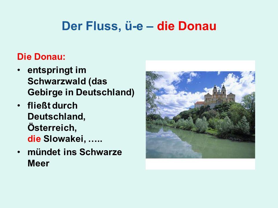 Die Donau: entspringt im Schwarzwald (das Gebirge in Deutschland) fließt durch Deutschland, Österreich, die Slowakei, ….. mündet ins Schwarze Meer Der