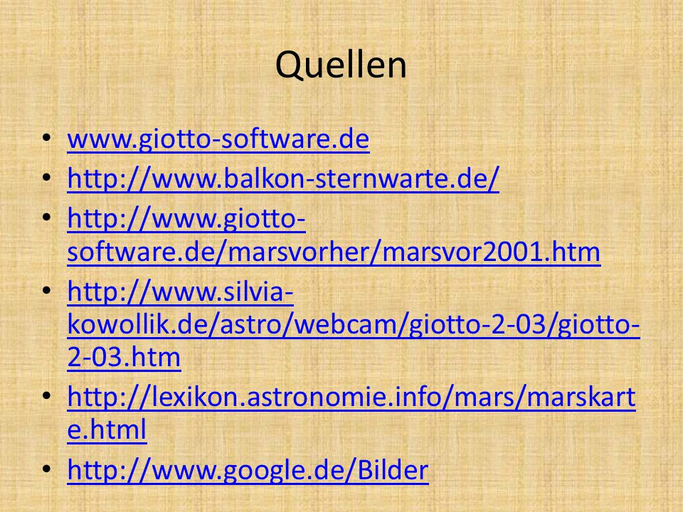 Quellen www.giotto-software.de http://www.balkon-sternwarte.de/ http://www.giotto- software.de/marsvorher/marsvor2001.htm http://www.giotto- software.de/marsvorher/marsvor2001.htm http://www.silvia- kowollik.de/astro/webcam/giotto-2-03/giotto- 2-03.htm http://www.silvia- kowollik.de/astro/webcam/giotto-2-03/giotto- 2-03.htm http://lexikon.astronomie.info/mars/marskart e.html http://lexikon.astronomie.info/mars/marskart e.html http://www.google.de/Bilder
