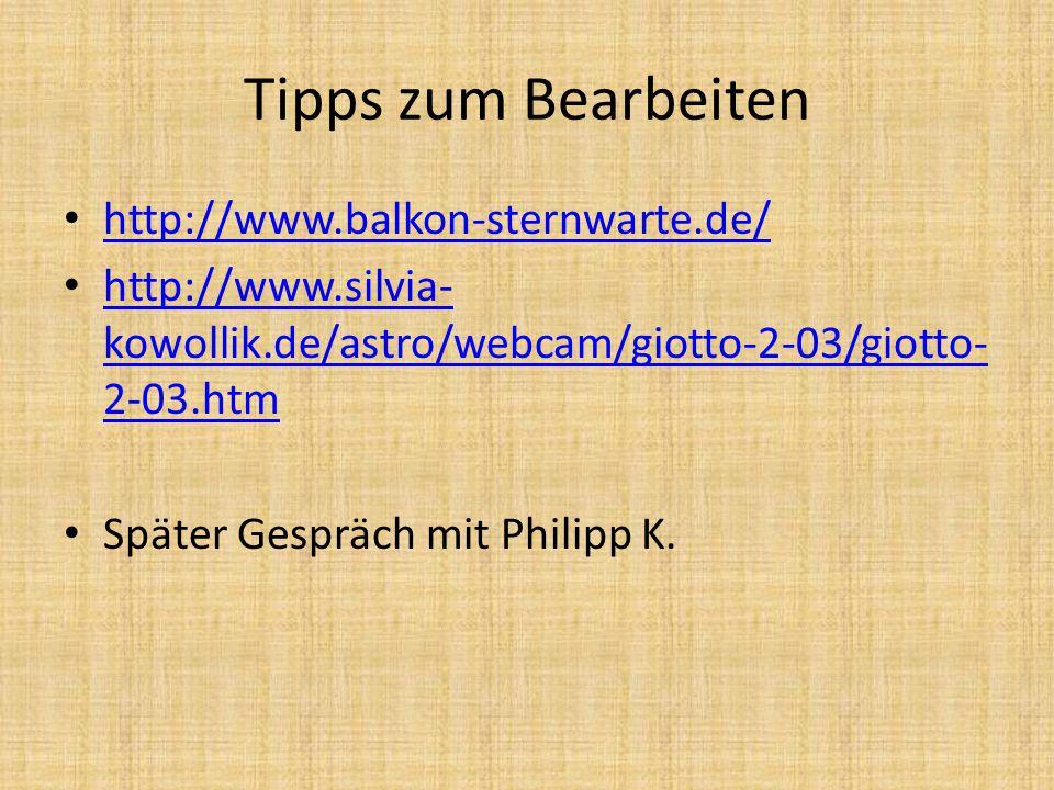 Tipps zum Bearbeiten http://www.balkon-sternwarte.de/ http://www.silvia- kowollik.de/astro/webcam/giotto-2-03/giotto- 2-03.htm http://www.silvia- kowollik.de/astro/webcam/giotto-2-03/giotto- 2-03.htm Später Gespräch mit Philipp K.