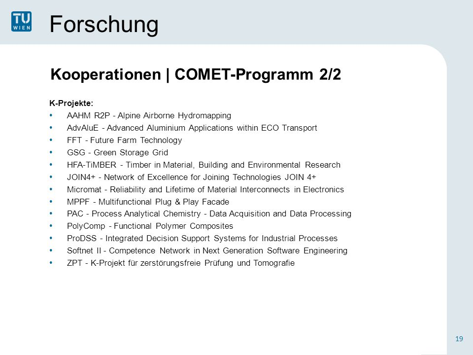 Forschung K-Projekte: AAHM R2P - Alpine Airborne Hydromapping AdvAluE - Advanced Aluminium Applications within ECO Transport FFT - Future Farm Technology GSG - Green Storage Grid HFA-TiMBER - Timber in Material, Building and Environmental Research JOIN4+ - Network of Excellence for Joining Technologies JOIN 4+ Micromat - Reliability and Lifetime of Material Interconnects in Electronics MPPF - Multifunctional Plug & Play Facade PAC - Process Analytical Chemistry - Data Acquisition and Data Processing PolyComp - Functional Polymer Composites ProDSS - Integrated Decision Support Systems for Industrial Processes Softnet II - Competence Network in Next Generation Software Engineering ZPT - K-Projekt für zerstörungsfreie Prüfung und Tomografie 19 Kooperationen | COMET-Programm 2/2