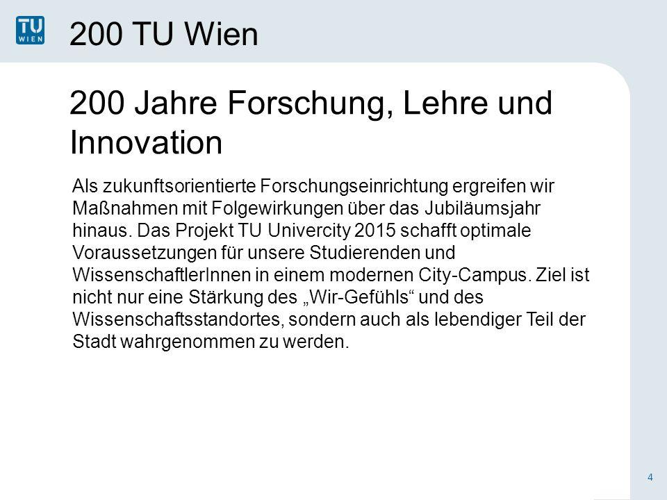 200 TU Wien 4 200 Jahre Forschung, Lehre und Innovation Als zukunftsorientierte Forschungseinrichtung ergreifen wir Maßnahmen mit Folgewirkungen über das Jubiläumsjahr hinaus.