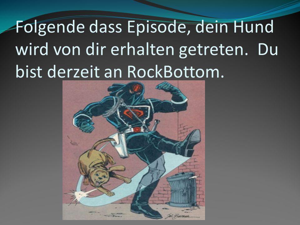 Folgende dass Episode, dein Hund wird von dir erhalten getreten. Du bist derzeit an RockBottom.