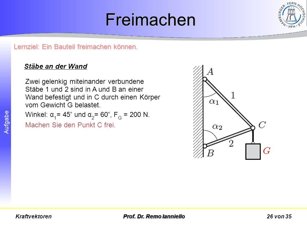 Aufgabe Freimachen Prof. Dr. Remo Ianniello26 von 35Kraftvektoren Zwei gelenkig miteinander verbundene Stäbe 1 und 2 sind in A und B an einer Wand bef