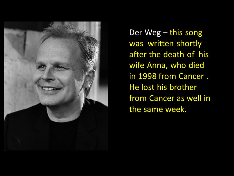 Der Weg – this song was written shortly after the death of his wife Anna, who died in 1998 from Cancer. He lost his brother from Cancer as well in the