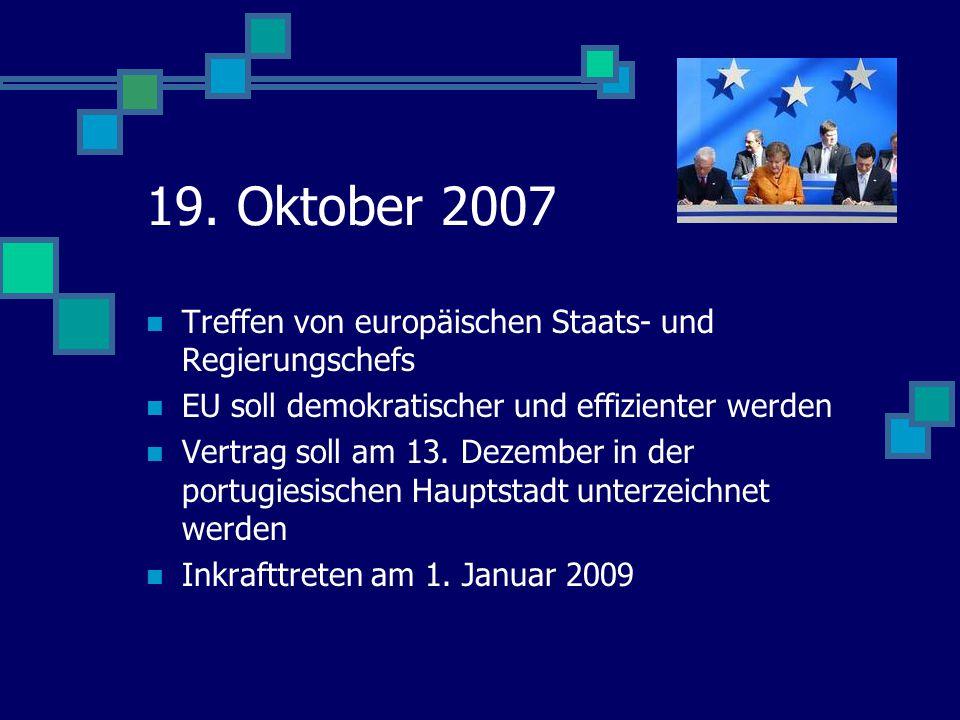 19. Oktober 2007 Treffen von europäischen Staats- und Regierungschefs EU soll demokratischer und effizienter werden Vertrag soll am 13. Dezember in de