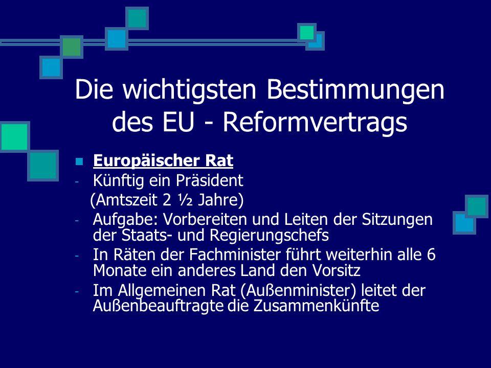 Die wichtigsten Bestimmungen des EU - Reformvertrags Europäischer Rat - Künftig ein Präsident (Amtszeit 2 ½ Jahre) - Aufgabe: Vorbereiten und Leiten d