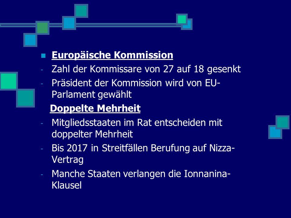 Europäische Kommission - Zahl der Kommissare von 27 auf 18 gesenkt - Präsident der Kommission wird von EU- Parlament gewählt Doppelte Mehrheit - Mitgliedsstaaten im Rat entscheiden mit doppelter Mehrheit - Bis 2017 in Streitfällen Berufung auf Nizza- Vertrag - Manche Staaten verlangen die Ionnanina- Klausel