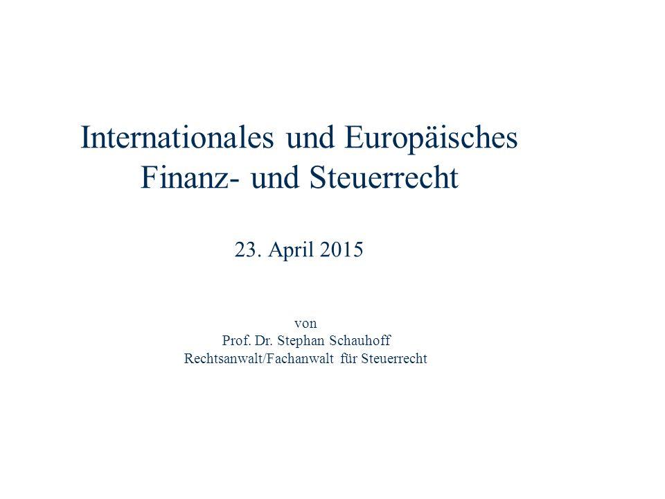 Internationales und Europäisches Finanz- und Steuerrecht 23. April 2015 Dr. Stephan Schauhoff Rechtsanwalt, Fachanwalt für Steuerrecht von Prof. Dr. S