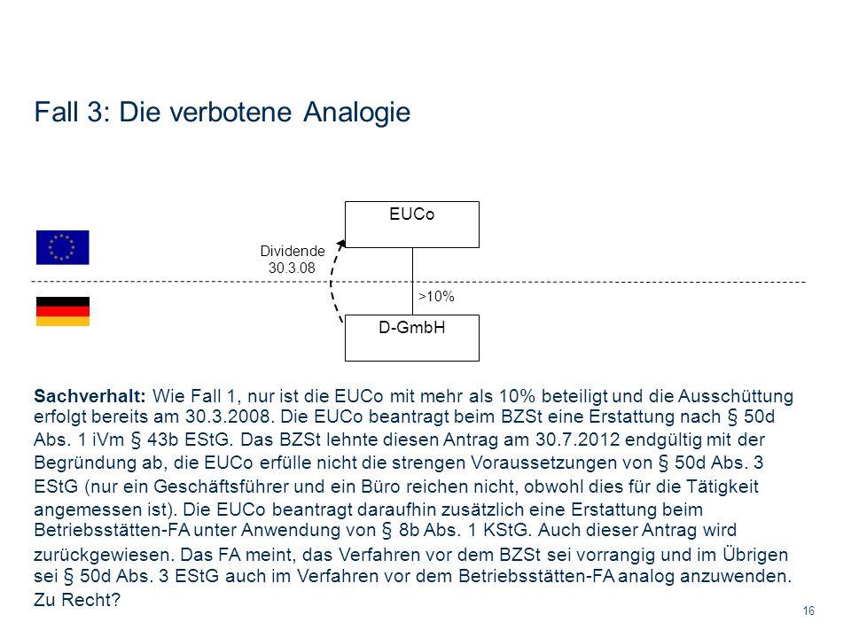 Fall 3: Die verbotene Analogie 16 Sachverhalt: Wie Fall 1, nur ist die EUCo mit mehr als 10% beteiligt und die Ausschüttung erfolgt bereits am 30.3.20