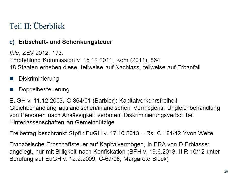 Teil II: Überblick 20 c)Erbschaft- und Schenkungsteuer Ihle, ZEV 2012, 173: Empfehlung Kommission v. 15.12.2011, Kom (2011), 864 18 Staaten erheben di