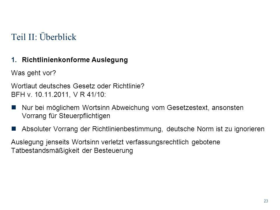 Teil II: Überblick 23 1.Richtlinienkonforme Auslegung Was geht vor? Wortlaut deutsches Gesetz oder Richtlinie? BFH v. 10.11.2011, V R 41/10: Nur bei m