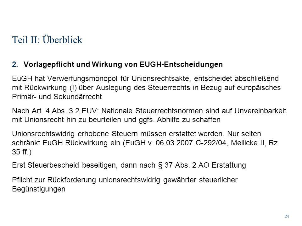 Teil II: Überblick 24 2.Vorlagepflicht und Wirkung von EUGH-Entscheidungen EuGH hat Verwerfungsmonopol für Unionsrechtsakte, entscheidet abschließend