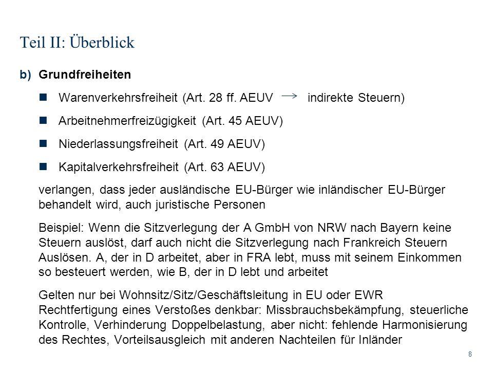 Teil II: Überblick 8 b)Grundfreiheiten Warenverkehrsfreiheit (Art. 28 ff. AEUV indirekte Steuern) Arbeitnehmerfreizügigkeit (Art. 45 AEUV) Niederlassu