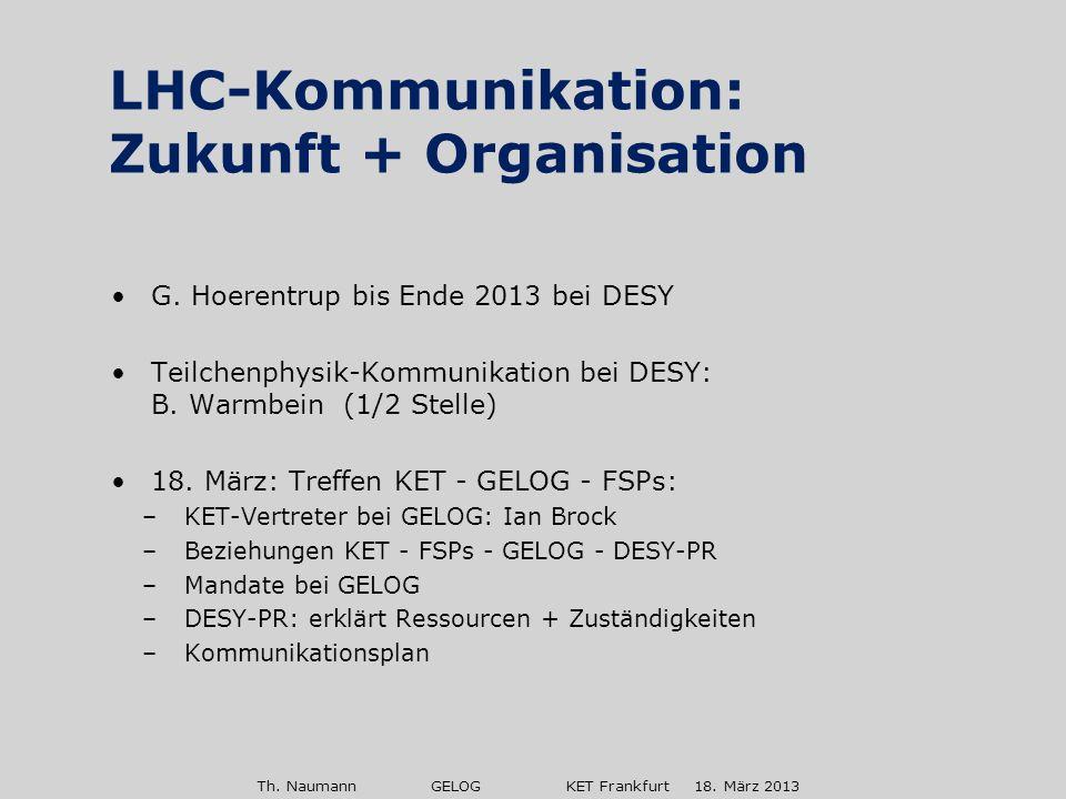 Th. Naumann GELOG KET Frankfurt 18. März 2013 G. Hoerentrup bis Ende 2013 bei DESY Teilchenphysik-Kommunikation bei DESY: B. Warmbein (1/2 Stelle) 18.