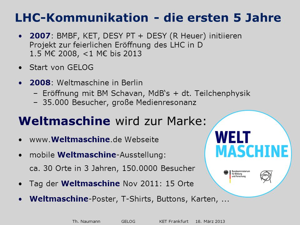 Th. Naumann GELOG KET Frankfurt 18. März 2013 2007: BMBF, KET, DESY PT + DESY (R Heuer) initiieren Projekt zur feierlichen Eröffnung des LHC in D 1.5
